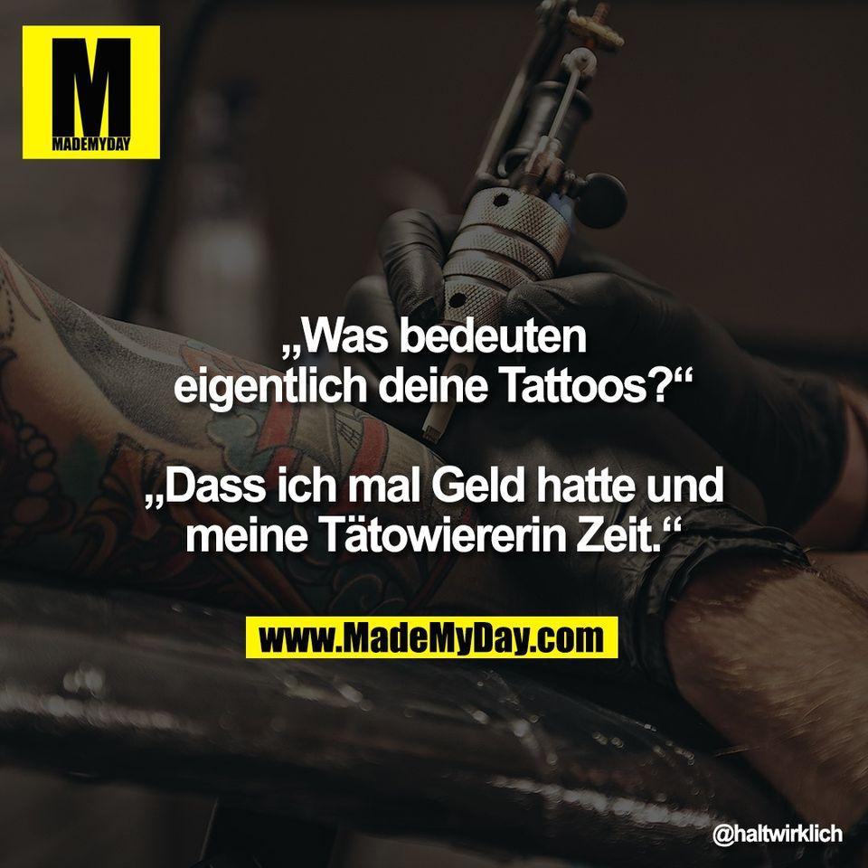 """""""Was bedeuten<br /> eigentlich deine Tattoos?""""<br /> <br /> """"Dass ich mal Geld hatte und<br />  meine Tätowiererin Zeit."""""""