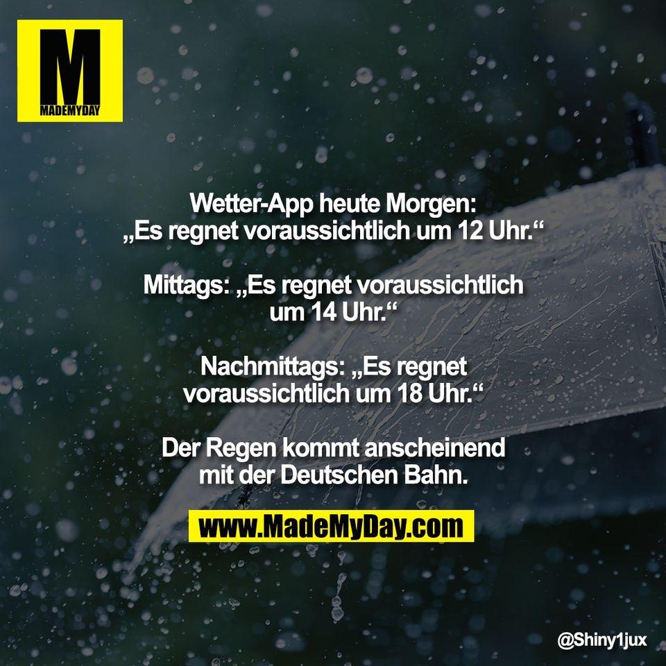 """Wetter-App heute Morgen:<br /> """"Es regnet voraussichtlich um 12 Uhr.""""<br /> <br /> Mittags: """"Es regnet voraussichtlich<br /> um 14 Uhr.""""<br /> <br /> Nachmittags: """"Es regnet<br /> voraussichtlich um 18 Uhr.""""<br /> <br /> Der Regen kommt anscheinend<br /> mit der Deutschen Bahn."""