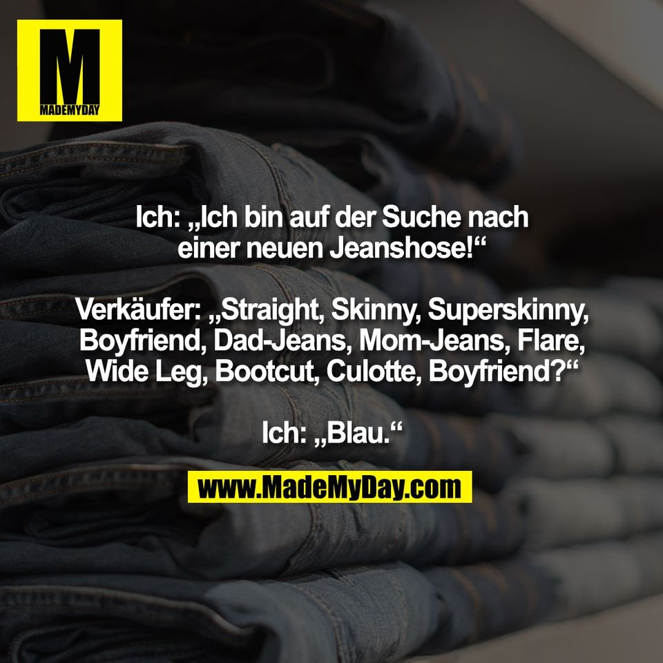 """Ich: """"Ich bin auf der Suche nach<br /> einer neuen Jeanshose!""""<br /> <br /> Verkäufer: """"Straight, Skinny, Superskinny,<br /> Boyfriend, Dad-Jeans, Mom-Jeans, Flare,<br /> Wide Leg, Bootcut, Culotte, Boyfriend?""""<br /> <br /> Ich: """"Blau."""""""