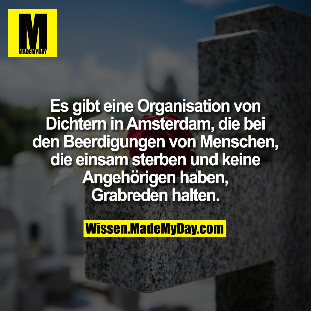 Es gibt eine Organisation von Dichtern in Amsterdam, die bei den Beerdigungen von Menschen, die einsam sterben und keine Angehörigen haben, Grabreden halten.