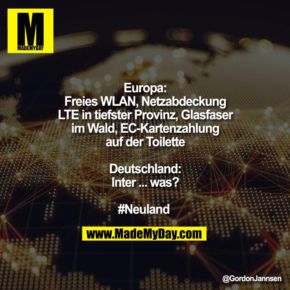 Europa:<br /> Freies WLAN, Netzabdeckung<br /> LTE in tiefster Provinz, Glasfaser<br /> im Wald, EC-Kartenzahlung<br /> auf der Toilette<br /> <br /> Deutschland:<br /> Inter ... was?<br /> <br /> #Neuland