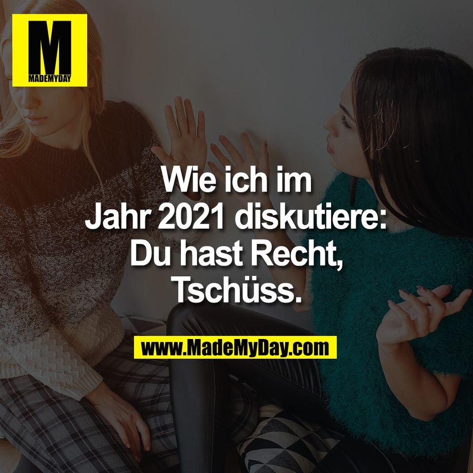 Wie ich im<br /> Jahr 2021 diskutiere:<br /> Du hast Recht,<br /> Tschüss.