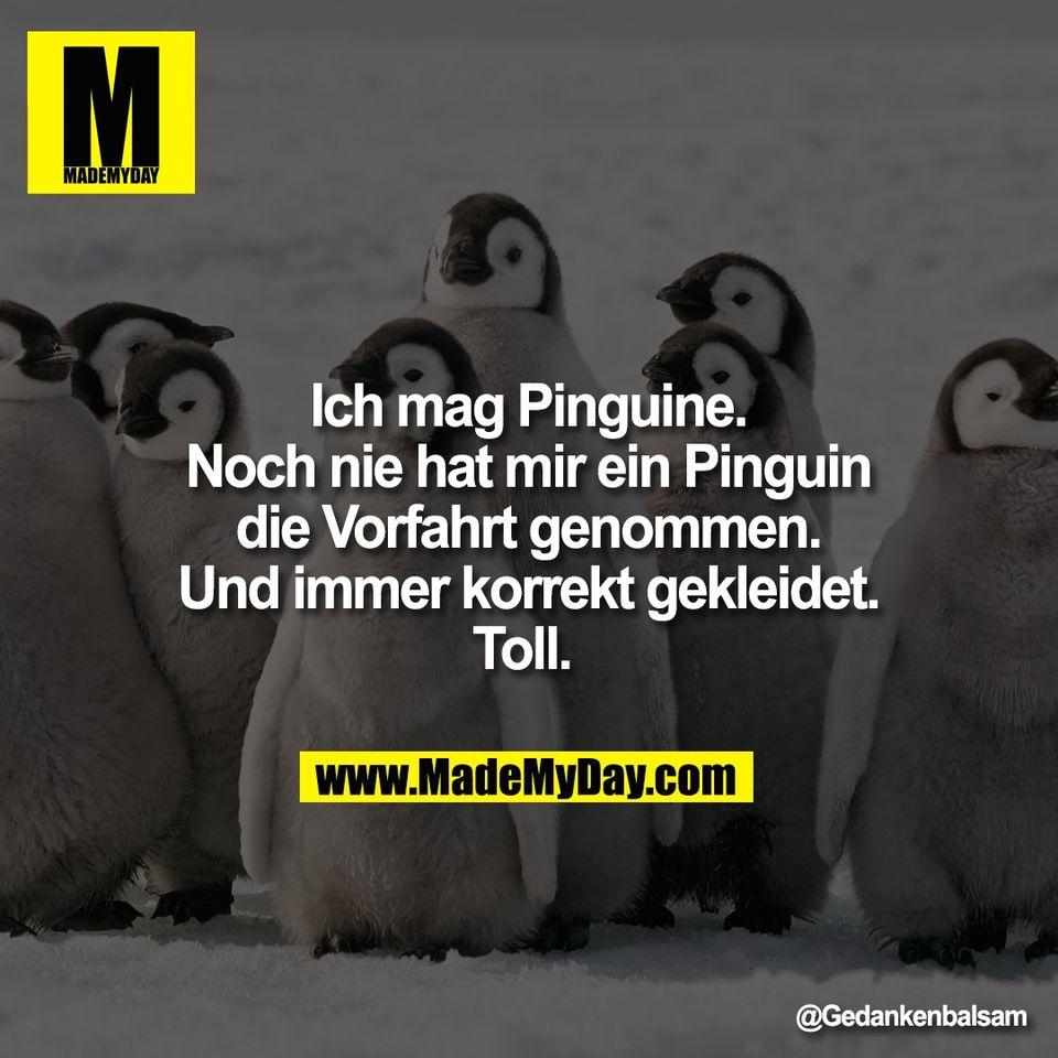 Ich mag Pinguine.<br /> Noch nie hat mir ein Pinguin<br /> die Vorfahrt genommen.<br /> Und immer korrekt gekleidet.<br /> Toll.