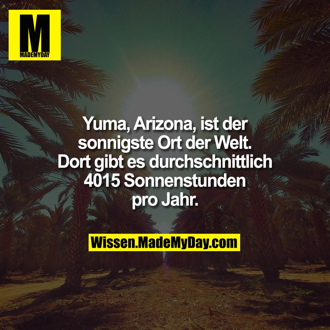 Yuma, Arizona, ist der sonnigste Ort der Welt. Dort gibt es durchschnittlich 4015 Sonnenstunden pro Jahr.