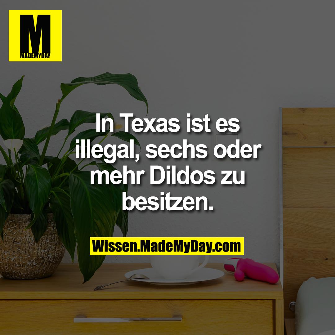 In Texas ist es illegal, sechs oder mehr Dildos zu besitzen.