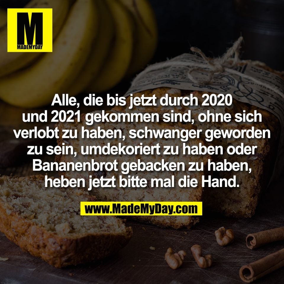 Alle, die bis jetzt durch 2020<br /> und 2021 gekommen sind, ohne sich<br /> verlobt zu haben, schwanger geworden<br /> zu sein, umdekoriert zu haben oder<br /> Bananenbrot gebacken zu haben,<br /> heben jetzt bitte mal die Hand.