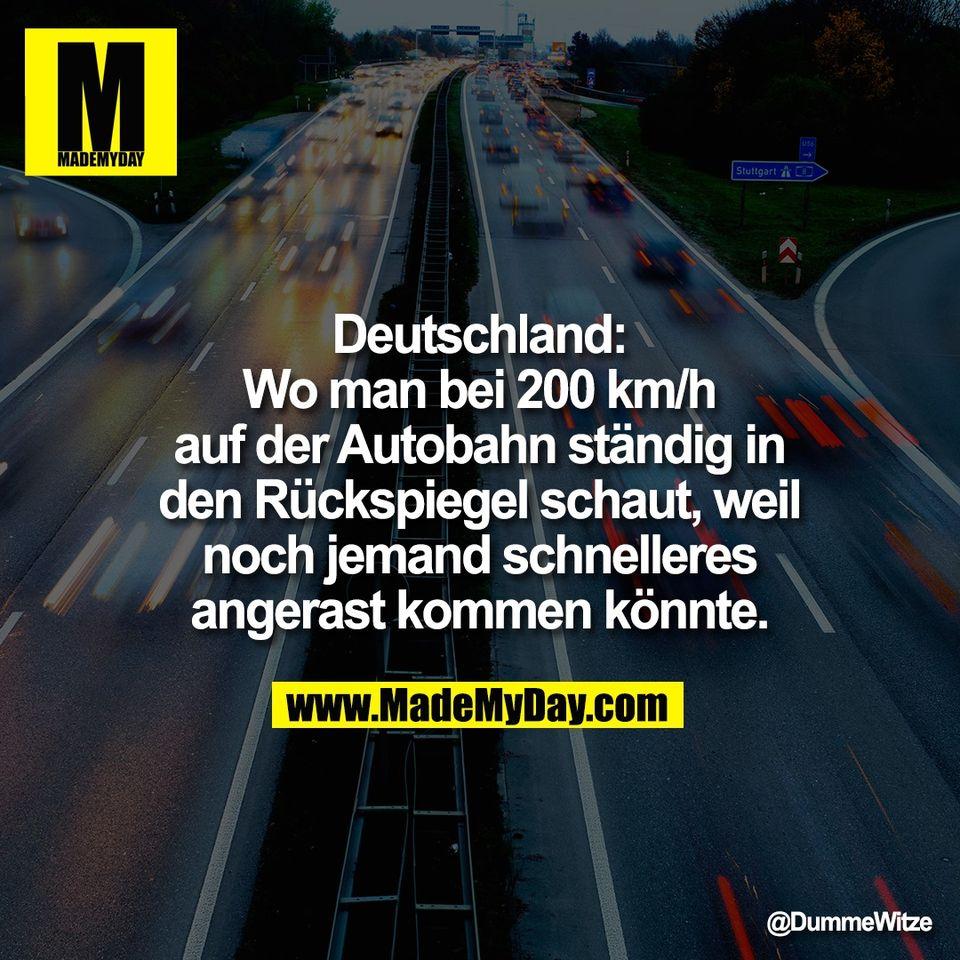 Deutschland:<br /> Wo man bei 200 km/h<br /> auf der Autobahn ständig in<br /> den Rückspiegel schaut, weil<br /> noch jemand schnelleres<br /> angerast kommen könnte.