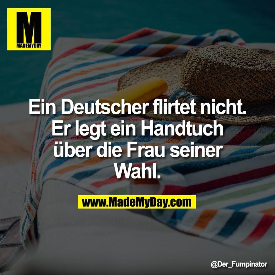 Ein Deutscher flirtet nicht.<br /> Er legt ein Handtuch<br /> über die Frau seiner<br /> Wahl.