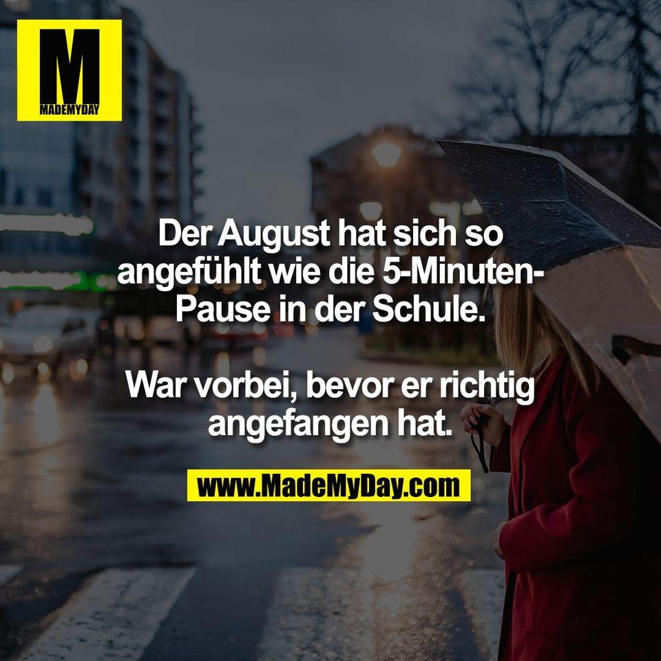 Der August hat sich so<br /> angefühlt wie die 5-Minuten-<br /> Pause in der Schule.<br /> <br /> War vorbei, bevor er richtig<br /> angefangen hat.