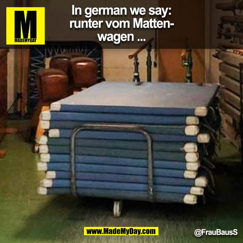 In german we say: runter vom Mattenwagen ... @FrauBausS <br /> (BILD)