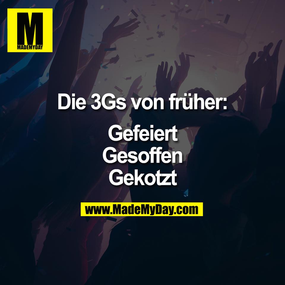 Die 3Gs von früher:<br /> <br /> Gefeiert<br /> Gesoffen<br /> Gekotzt