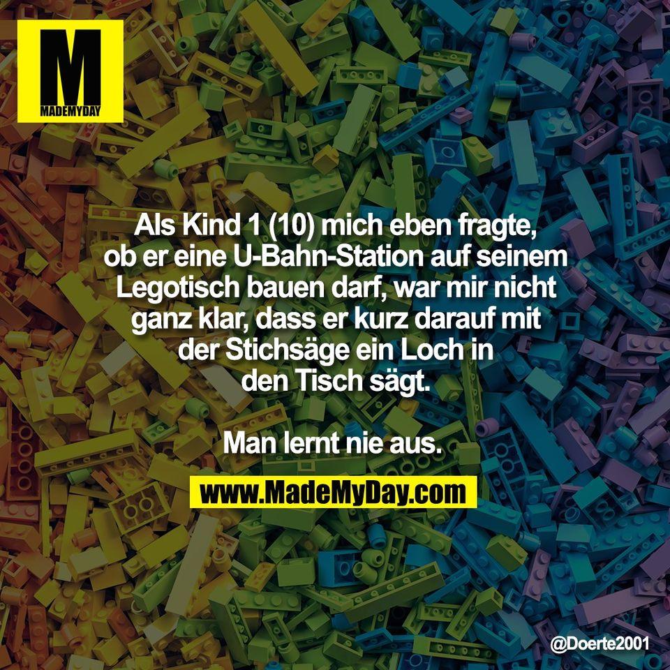 Als Kind 1 (10) mich eben fragte,<br /> ob er eine U-Bahn-Station auf seinem<br /> Legotisch bauen darf, war mir nicht<br /> ganz klar, dass er kurz darauf mit<br /> der Stichsäge ein Loch in<br /> den Tisch sägt.<br /> <br /> Man lernt nie aus.