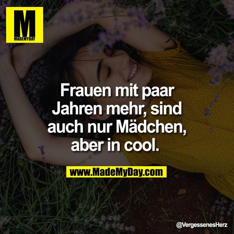 Frauen mit paar<br /> Jahren mehr, sind<br /> auch nur Mädchen,<br /> aber in cool.