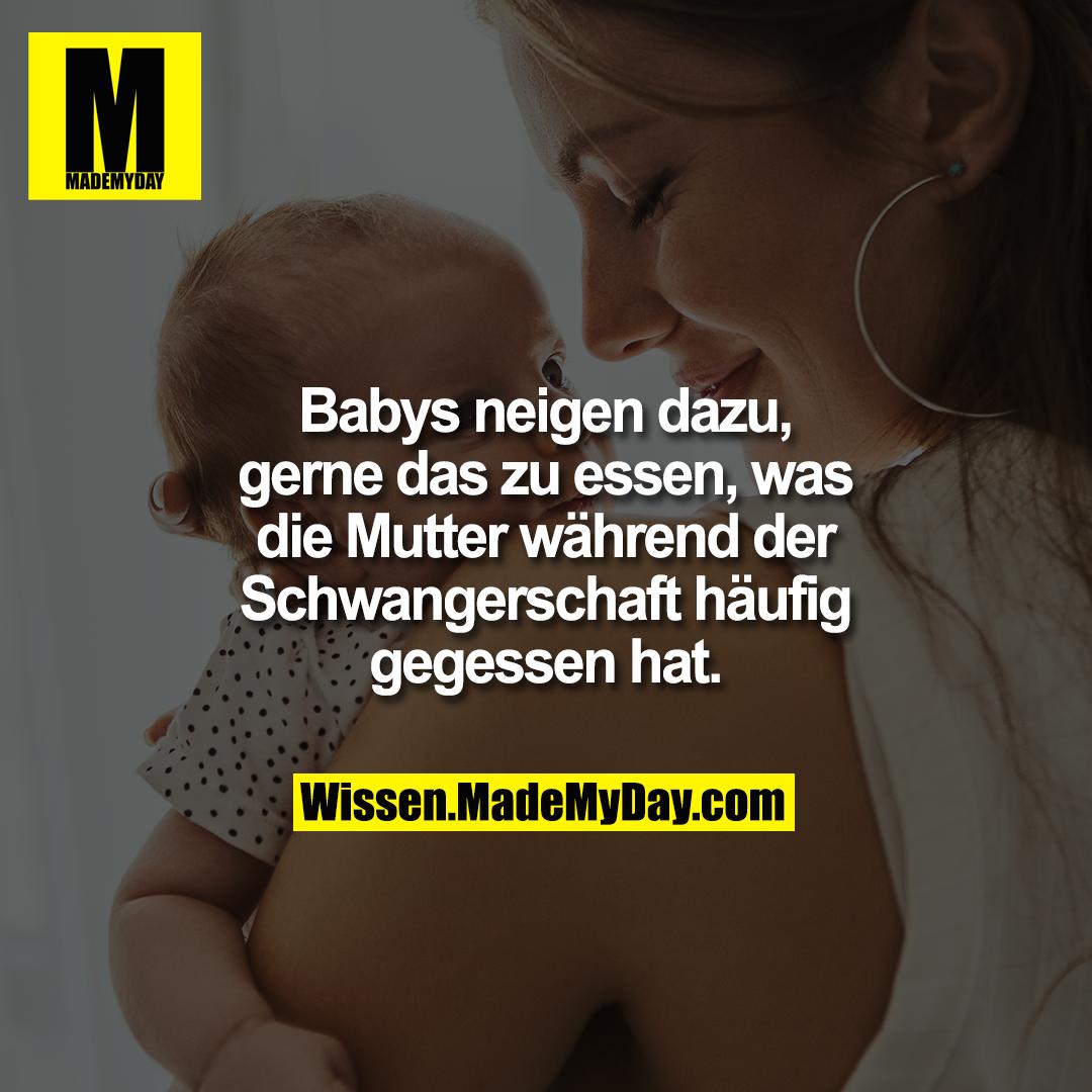 Babys neigen dazu, gerne das zu essen, was die Mutter während der Schwangerschaft häufig gegessen hat.
