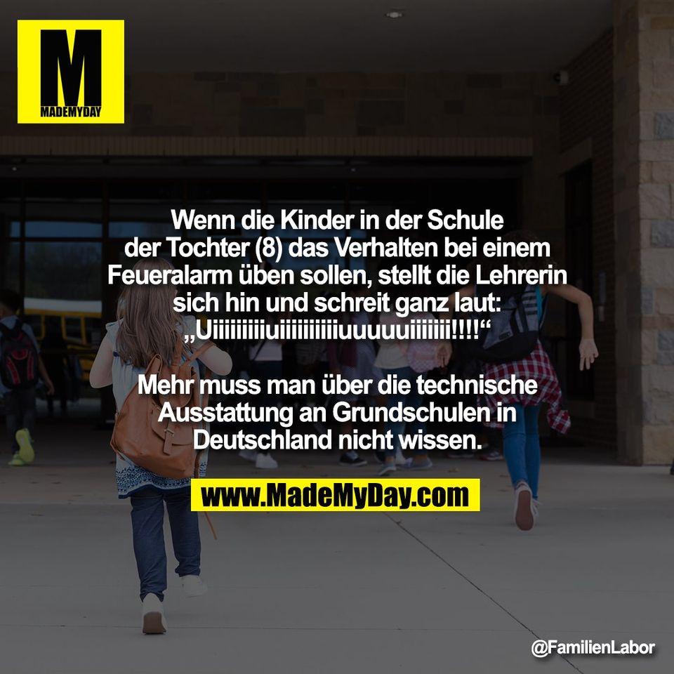 """Wenn die Kinder in der Schule<br /> der Tochter (8) das Verhalten bei einem<br /> Feueralarm üben sollen, stellt die Lehrerin<br /> sich hin und schreit ganz laut:<br /> """"Uiiiiiiiiiuiiiiiiiiiiuuuuuiiiiiii!!!!""""<br /> <br /> Mehr muss man über die technische<br /> Ausstattung an Grundschulen in<br /> Deutschland nicht wissen."""