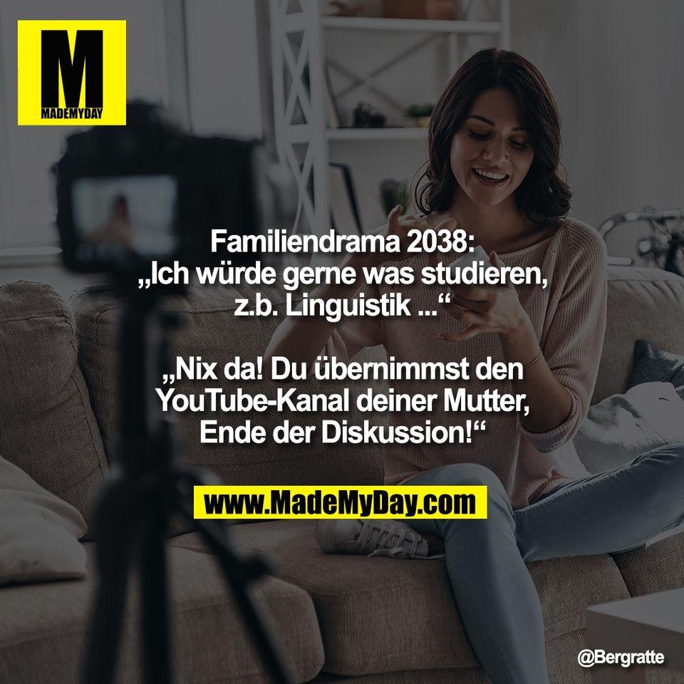 """Familiendrama 2038:<br /> """"Ich würde gerne was studieren,<br /> z.b. Linguistik ...""""<br /> <br /> """"Nix da! Du übernimmst den<br /> YouTube-Kanal deiner Mutter,<br /> Ende der Diskussion!"""""""