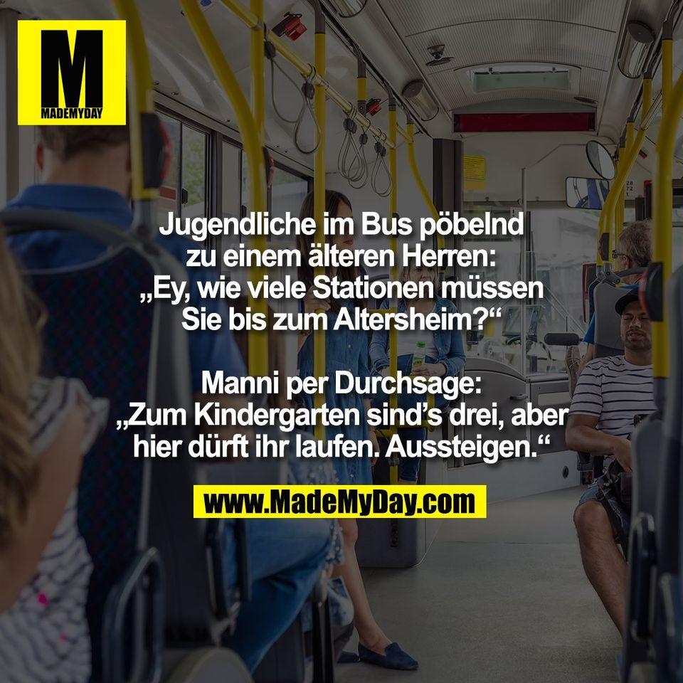 """Jugendliche im Bus pöbelnd<br /> zu einem älteren Herren:<br /> """"Ey, wie viele Stationen müssen<br /> Sie bis zum Altersheim?""""<br /> <br /> Manni per Durchsage:<br /> """"Zum Kindergarten sind's drei, aber<br /> hier dürft ihr laufen. Aussteigen."""""""