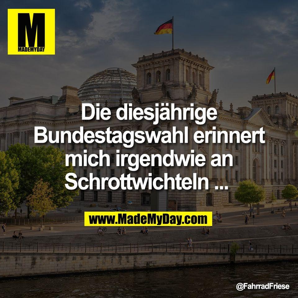Die diesjährige<br /> Bundestagswahl erinnert<br /> mich irgendwie an<br /> Schrottwichteln ...