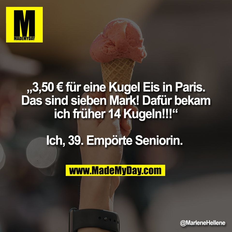 """""""3,50 € für eine Kugel Eis in Paris.<br /> Das sind sieben Mark! Dafür bekam<br /> ich früher 14 Kugeln!!!""""<br /> <br /> Ich, 39. Empörte Seniorin."""
