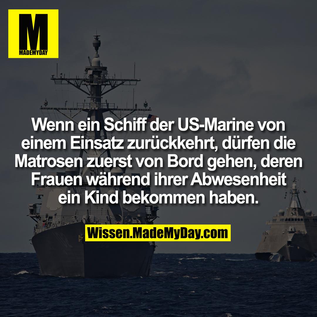 Wenn ein Schiff der US-Marine von einem Einsatz zurückkehrt, dürfen die Matrosen zuerst von Bord gehen, deren Frauen während ihrer Abwesenheit ein Kind bekommen haben.