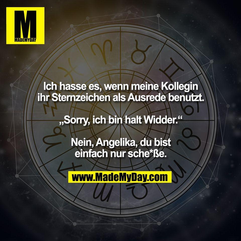 """Ich hasse es, wenn meine Kollegin<br /> ihr Sternzeichen als Ausrede benutzt.<br /> <br /> """"Sorry, ich bin halt Widder.""""<br /> <br /> Nein, Angelika, du bist<br /> einfach nur sche*ße."""