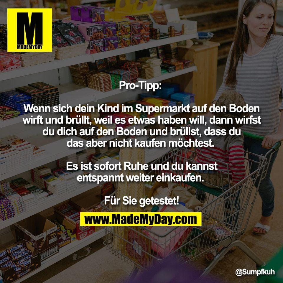 Pro-Tipp: <br /> <br /> Wenn sich dein Kind im Supermarkt auf den Boden<br /> wirft und brüllt, weil es etwas haben will, dann wirfst<br /> du dich auf den Boden und brüllst, dass du<br /> das aber nicht kaufen möchtest. <br /> <br /> Es ist sofort Ruhe und du kannst<br /> entspannt weiter einkaufen. <br /> <br /> Für Sie getestet!