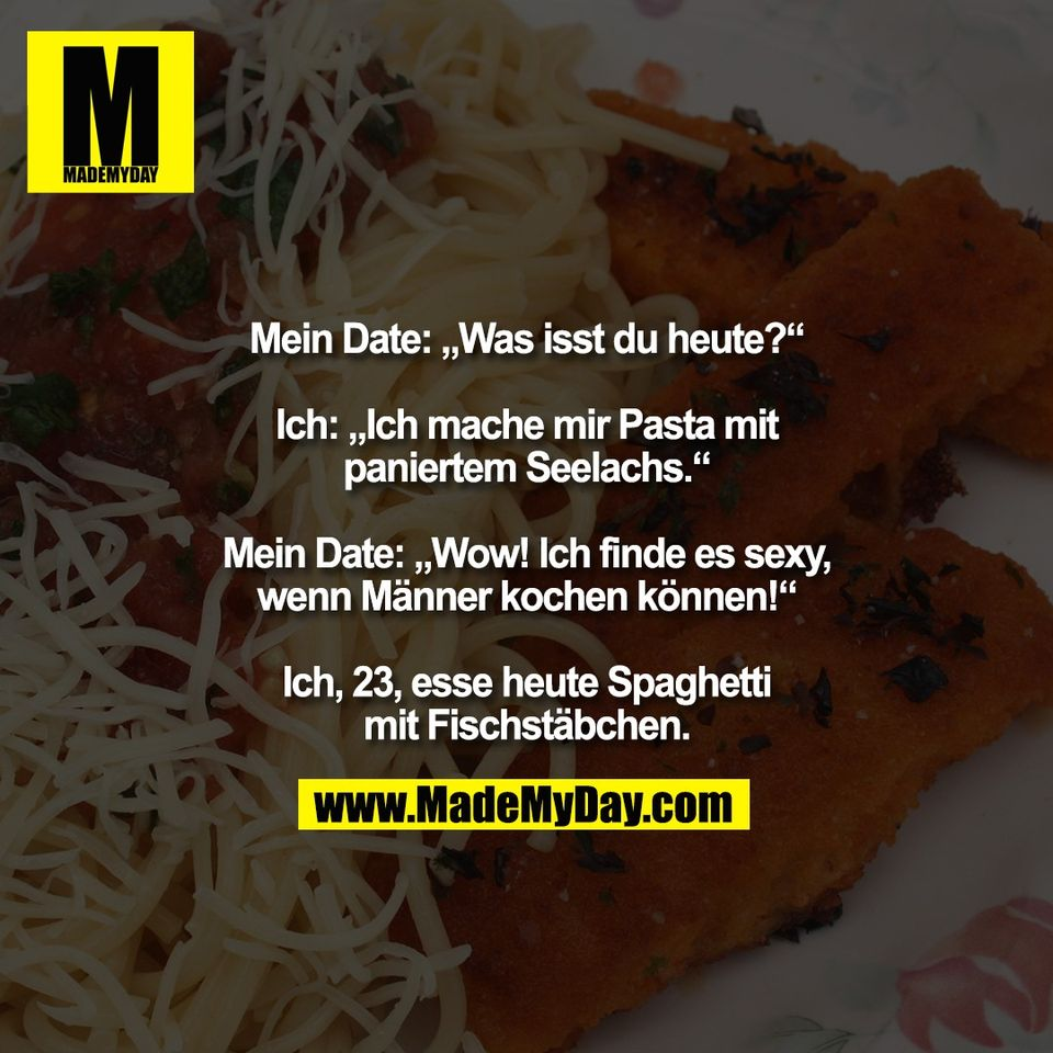 """Mein Date: """"Was isst du heute?""""<br /> <br /> Ich: """"Ich mache mir Pasta mit<br /> paniertem Seelachs.""""<br /> <br /> Mein Date: """"Wow! Ich finde es sexy,<br /> wenn Männer kochen können!""""<br /> <br /> Ich, 23, esse heute Spaghetti<br /> mit Fischstäbchen."""
