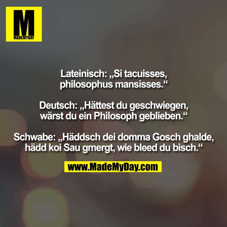"""Lateinisch: """"Si tacuisses,<br /> philosophus mansisses.""""<br /> <br /> Deutsch: """"Hättest du geschwiegen,<br /> wärst du ein Philosoph geblieben.""""<br /> <br /> Schwabe: """"Häddsch dei domma Gosch ghalde,<br /> hädd koi Sau gmergt, wie bleed du bisch."""""""