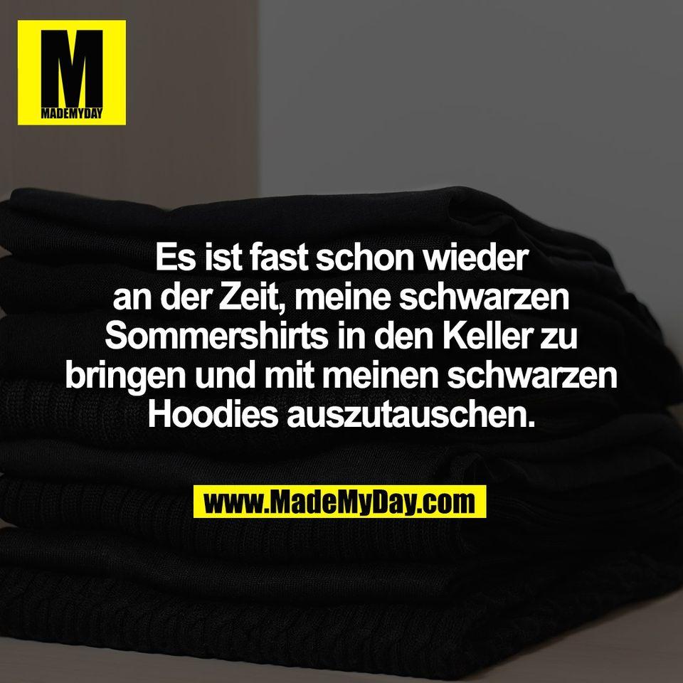 Es ist fast schon wieder<br /> an der Zeit, meine schwarzen<br /> Sommershirts in den Keller zu<br /> bringen und mit meinen schwarzen<br /> Hoodies auszutauschen.