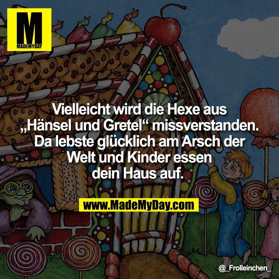 """Vielleicht wird die Hexe aus<br /> """"Hänsel und Gretel"""" missverstanden.<br /> Da lebste glücklich am Arsch der<br /> Welt und Kinder essen<br /> dein Haus auf."""