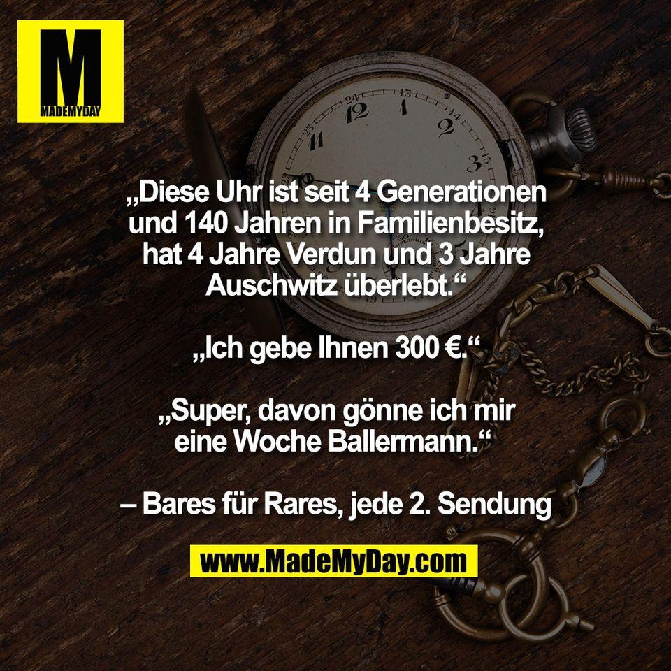 """""""Diese Uhr ist seit 4 Generationen<br /> und 140 Jahren in Familienbesitz,<br /> hat 4 Jahre Verdun und 3 Jahre<br /> Auschwitz überlebt.""""<br /> <br /> """"Ich gebe Ihnen 300 €.""""<br /> <br /> """"Super, davon gönne ich mir<br /> eine Woche Ballermann."""" <br /> <br /> – Bares für Rares, jede 2. Sendung"""