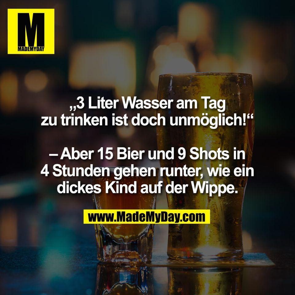 """""""3 Liter Wasser am Tag<br /> zu trinken ist doch unmöglich!""""<br /> <br /> – Aber 15 Bier und 9 Shots in<br /> 4 Stunden gehen runter, wie ein<br /> dickes Kind auf der Wippe."""