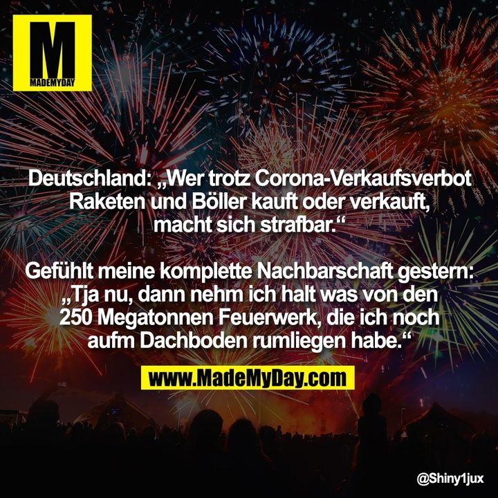"""Deutschland: """"Wer trotz Corona-Verkaufsverbot Raketen und Böller kauft oder verkauft, macht sich strafbar."""" Gefühlt meine komplette Nachbarschaft gestern: """"Tja nu, dann nehm ich halt was von den 250 Megatonnen Feuerwerk, die ich noch aufm Dachboden rumliegen habe."""""""