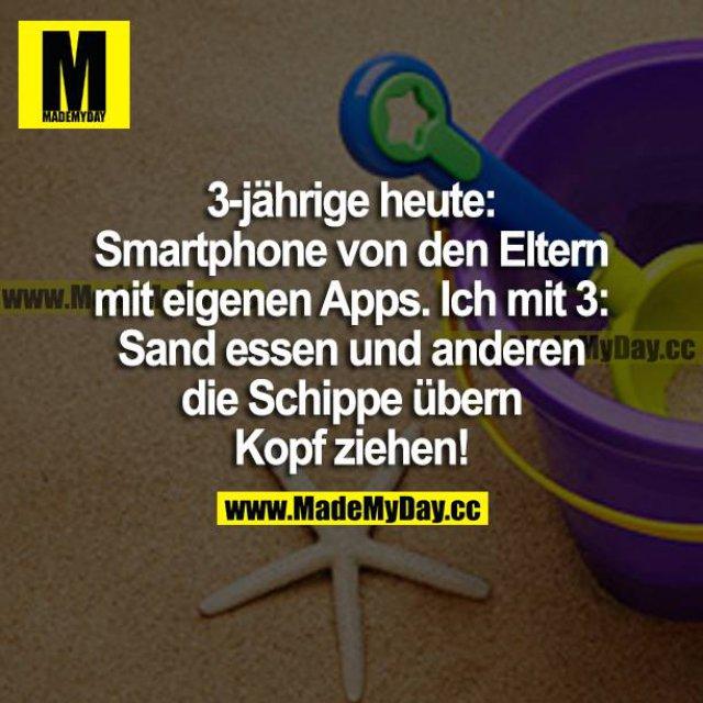 3-jährige heute: Smartphone von den Eltern mit eigenen Apps. Ich mit 3: Sand essen und anderen die Schuppe übern Kopf ziehen!