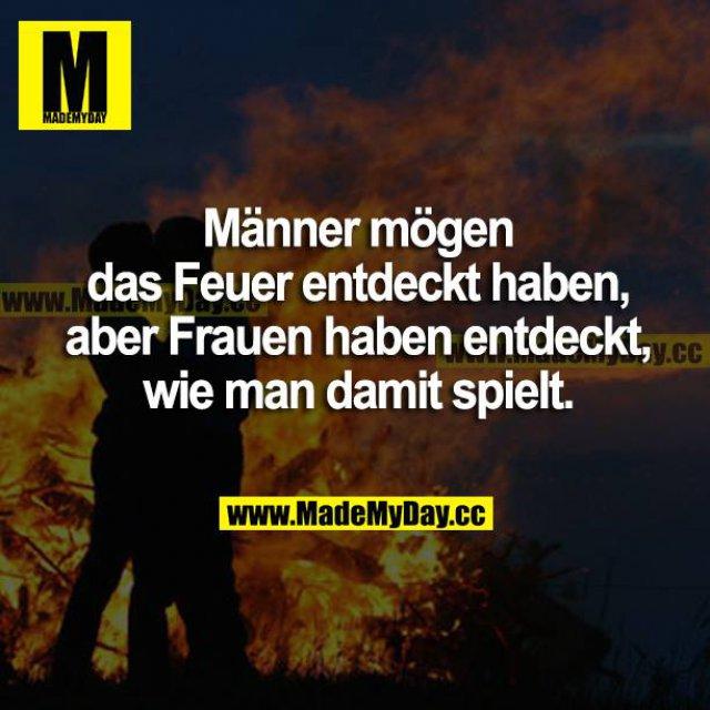 Männer mögen das Feuer entdeckt haben, aber Frauen haben entdeckt, wie man damit spielt.