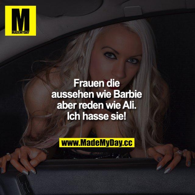 Frauen die aussehen wie Barbie aber reden wie Ali. Ich hasse sie!