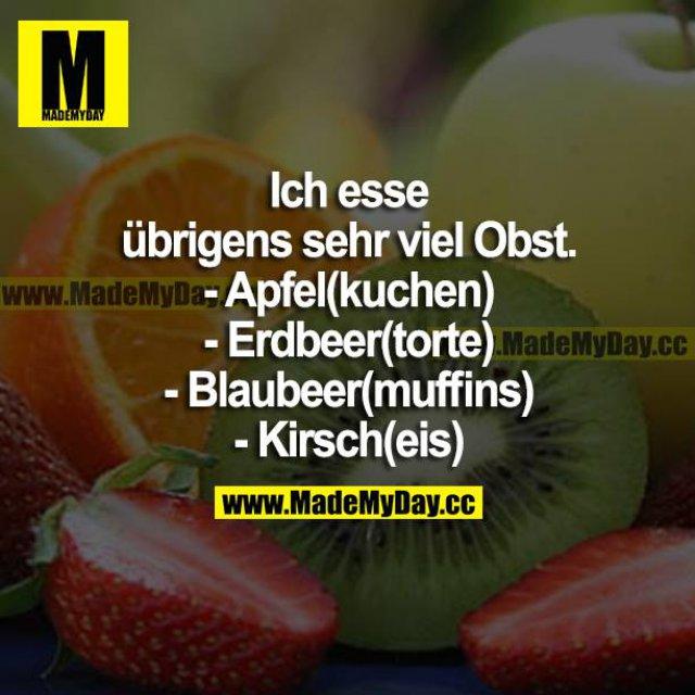Ich esse übrigens sehr viel Obst. <br /> - Apfel(kuchen)<br /> - Erdbeer(torte)<br /> - Blaubeer(muffins)<br /> - Kirsch(eis)