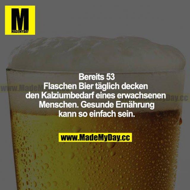 Bereits 53 Flaschen Bier täglich decken den Kalziumbedarf eines erwachsenen Menschen. Gesunde Ernährung kann so einfach sein.
