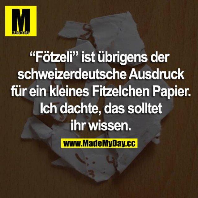 """""""Fötzeli"""" ist übrigens der schweizerdeutsche Ausdruck für ein kleines Fitzelchen Papier. Ich dachte, das solltet ihr wissen."""