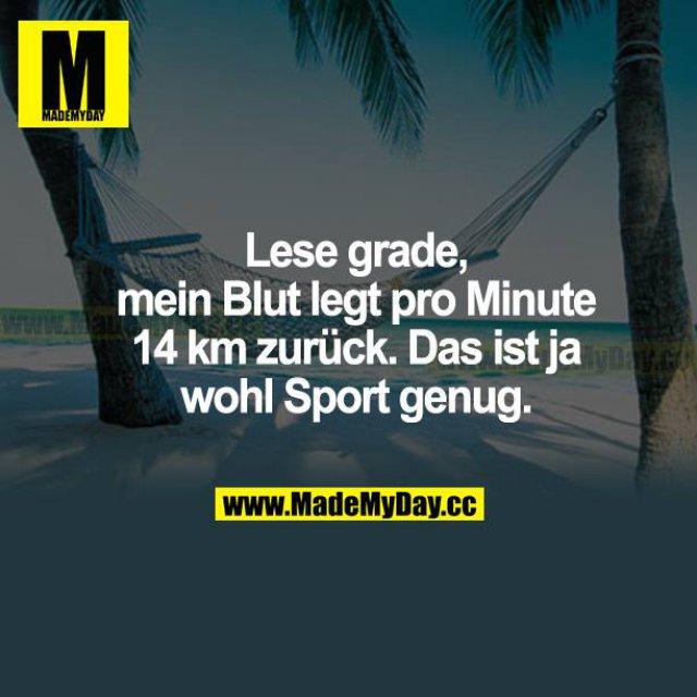 Lese grade, mein Blut legt pro Minute 14 km zurück. Das ist  ja wohl Sport genug.
