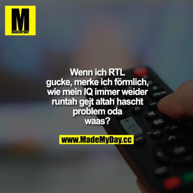 Wenn ich RTL gucke, merke ich förmlich, wie mein IQ immer weider runtah gejt altah hascht problem oda waas?