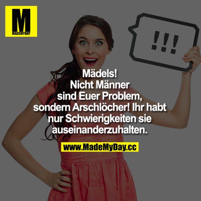 Mädels!<br /> Nicht Männer sind Euer Problem, sondern Arschlöcher!<br /> Ihr habt nur Schwierigkeiten sie auseinanderzuhalten!