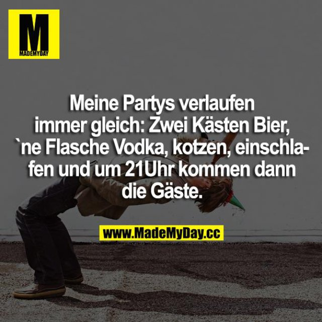 Meine Partys verlaufen immer gleich: Zwei Kästen Bier, ne Flasche Vodka, kotzen, einschlafen und um 21:00 Uhr kommen die ersten Gäste.