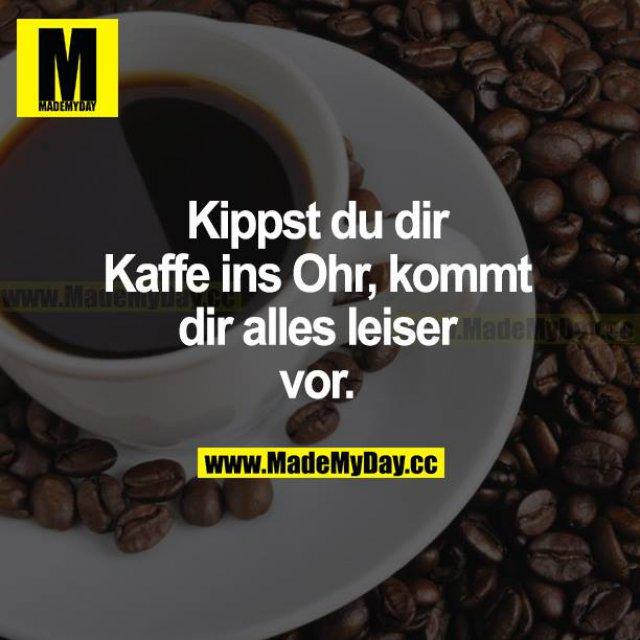 Kippst du dir Kaffee ins Ohr, kommt dir alles leiser vor.