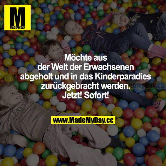 Möchte aus der Welt der Erwachsenen abgeholt und in das Kinderparadies zurückgebracht werden. Jetzt! Sofort!