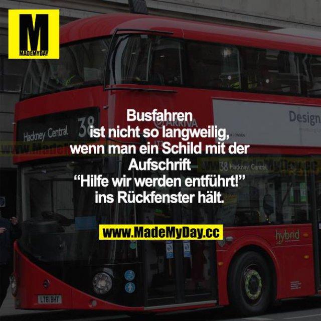 """Busfahren ist nicht so langweilig, wenn man ein Schild mit der Aufschrift """"Hilfe wir werden entführt!"""" ins Rückfenster hält."""
