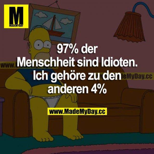 97% der Menschheit sind Idioten. Ich gehöre zu den anderen 4%.