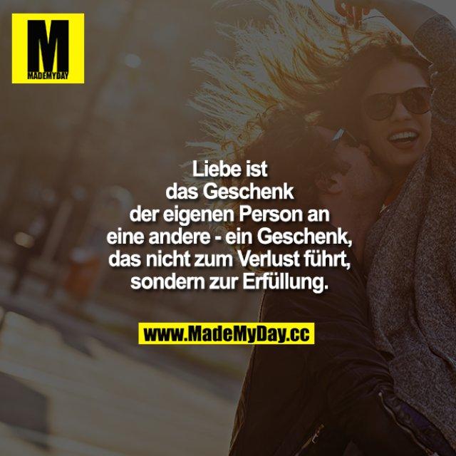 Liebe ist das Geschenk der eigenen Person an eine andere - ein Geschenk, das nicht zum Verlust führt, sondern zur Erfüllung.