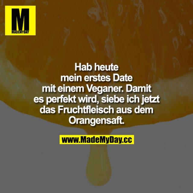 Hab heute mein erstes Date mit einem Veganer. Damit es perfekt wird, siebe ich jetzt das Fruchtfleisch aus dem Orangensaft.
