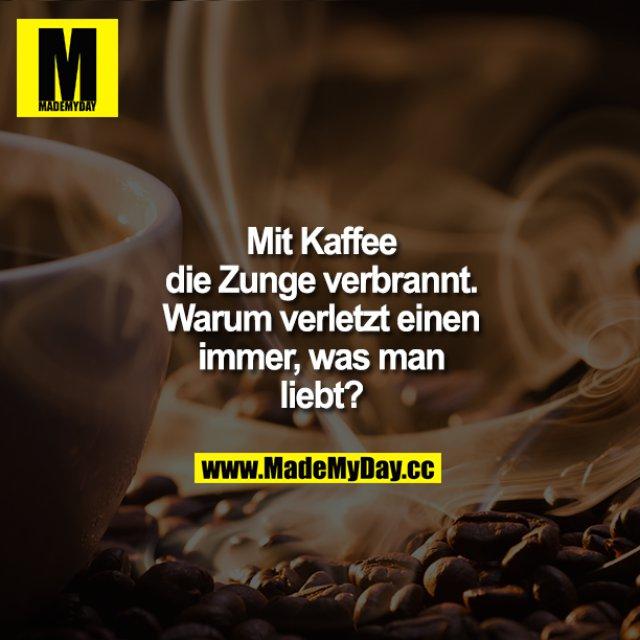 Mit Kaffee die Zunge verbrannt. Warum verletzt einen immer, was man liebt?